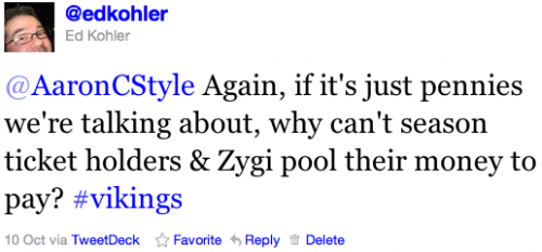 @AaronCStyle Again, if it's just pennies we're talking about, why can't season ticket holders & Zygi pool their money to pay? #vikings