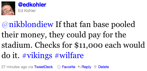 @nikblondiew If that fan base pooled their money, they could pay for the stadium. Checks for $11,000 each would do it. #vikings #wilfare