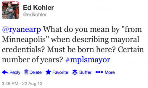 "@ryanearp What do you mean by ""from Minneapolis"" when describing mayoral credentials? Must be born here? Certain number of years? #mplsmayor"